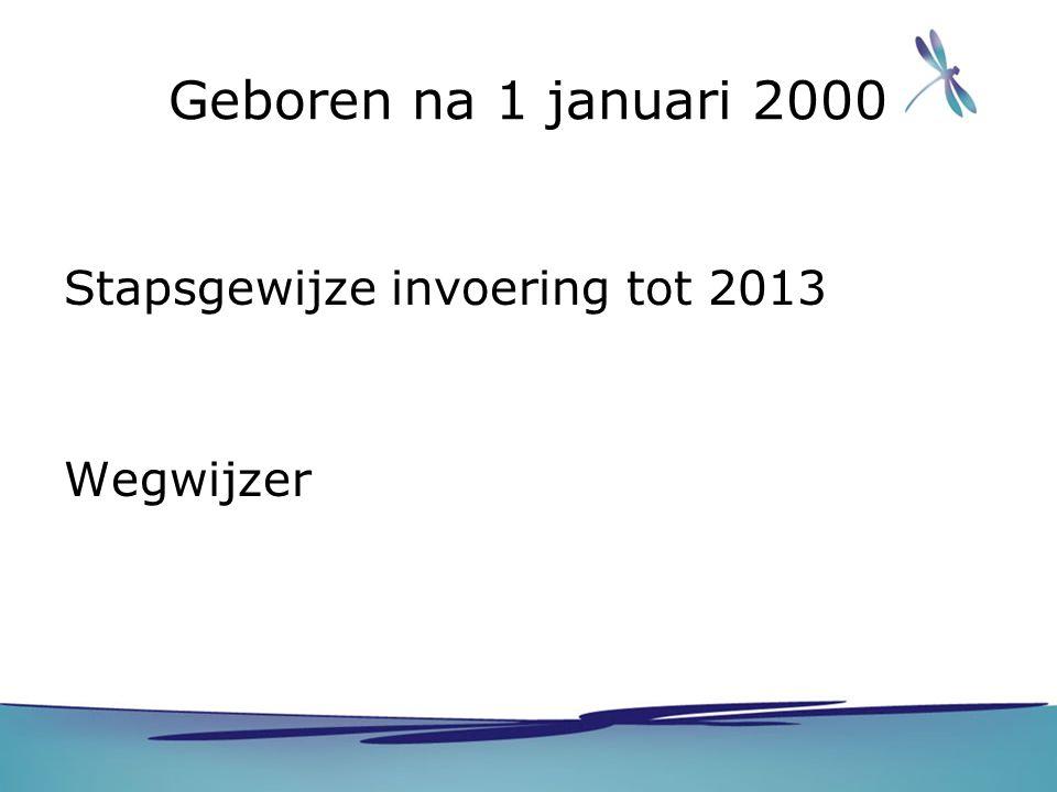 Geboren na 1 januari 2000 Stapsgewijze invoering tot 2013 Wegwijzer
