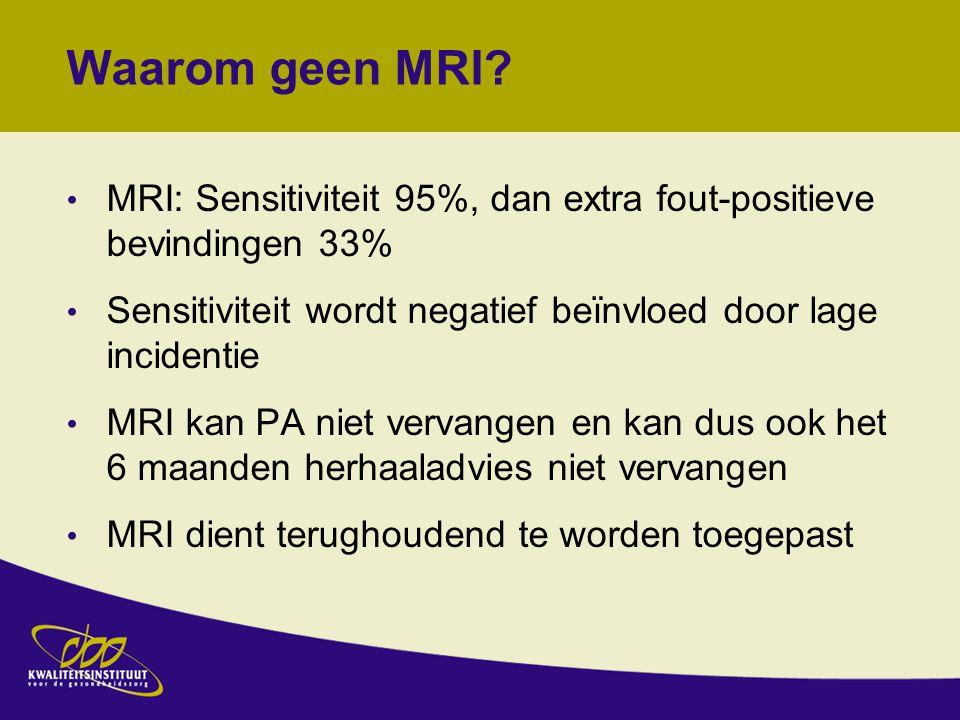Waarom geen MRI MRI: Sensitiviteit 95%, dan extra fout-positieve bevindingen 33% Sensitiviteit wordt negatief beïnvloed door lage incidentie.