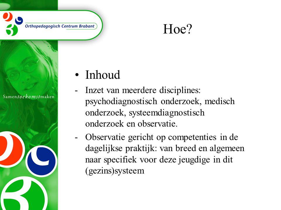 Hoe Inhoud. Inzet van meerdere disciplines: psychodiagnostisch onderzoek, medisch onderzoek, systeemdiagnostisch onderzoek en observatie.