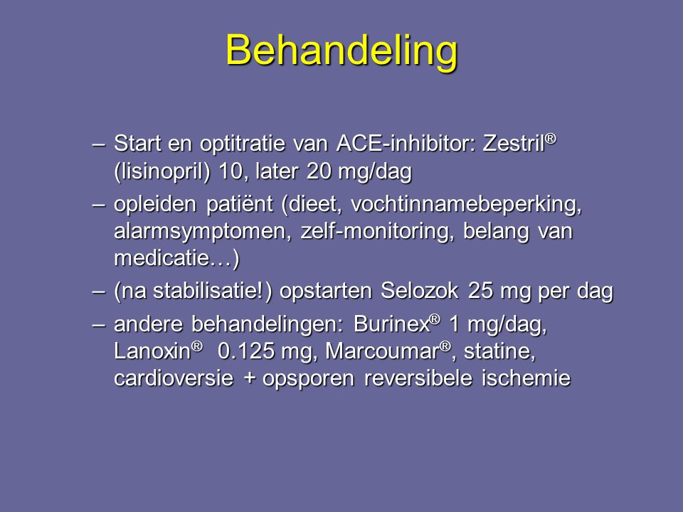 Behandeling Start en optitratie van ACE-inhibitor: Zestril® (lisinopril) 10, later 20 mg/dag.