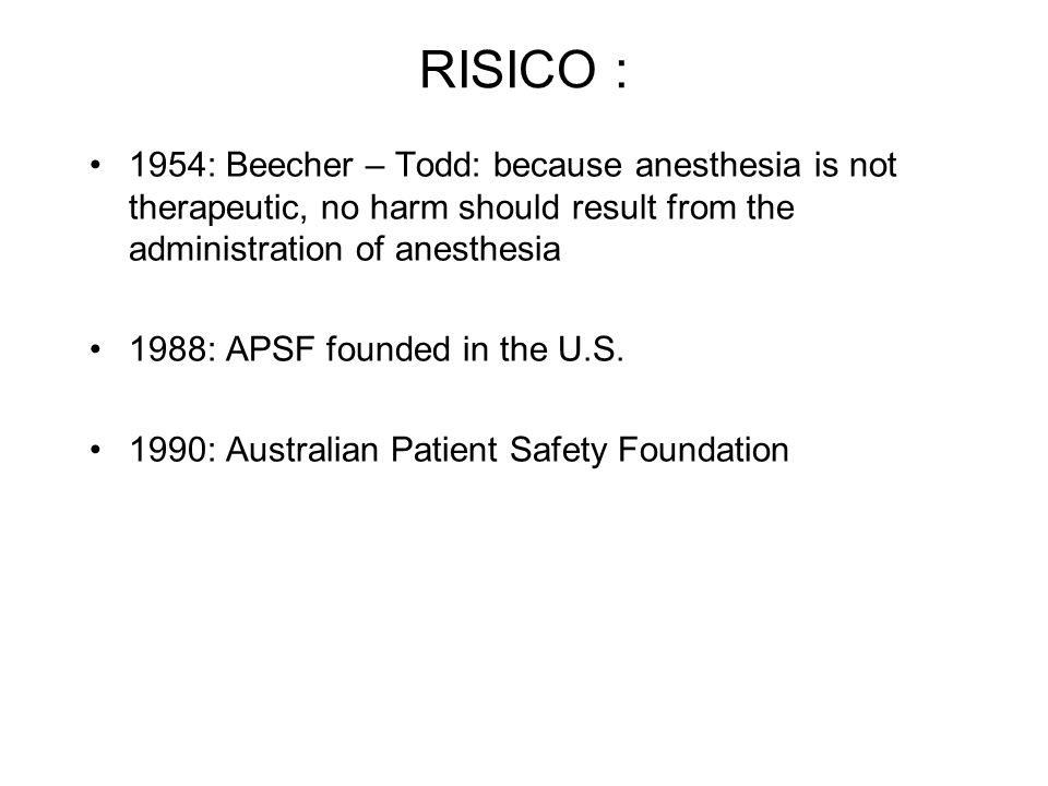 RISICO : 1954: Beecher – Todd: because anesthesia is not therapeutic, no harm should result from the administration of anesthesia.