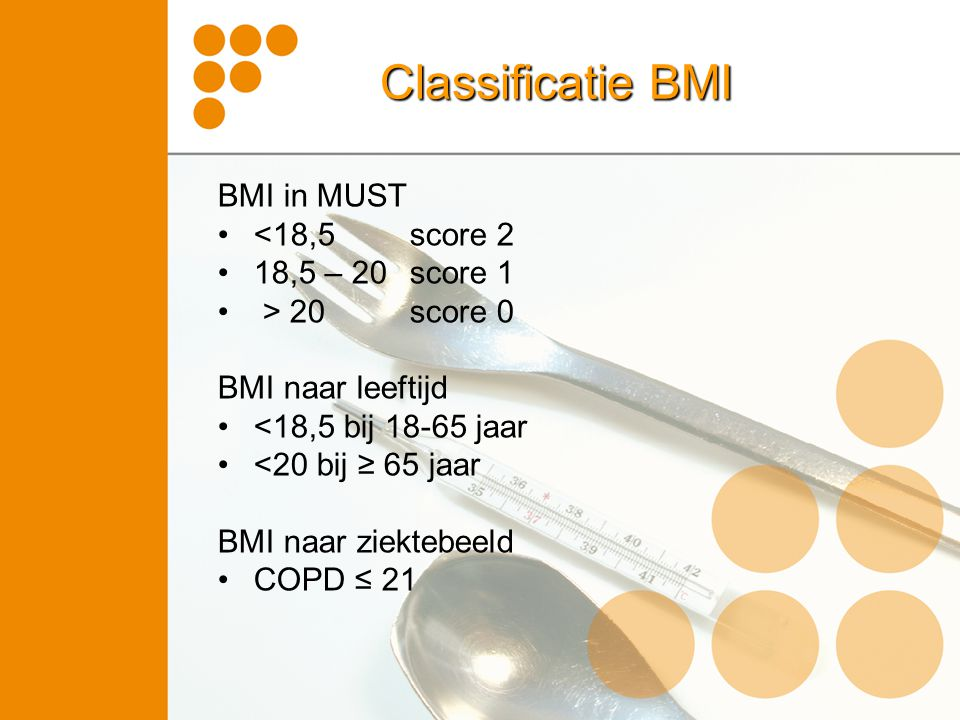 Classificatie BMI BMI in MUST <18,5 score 2 18,5 – 20 score 1