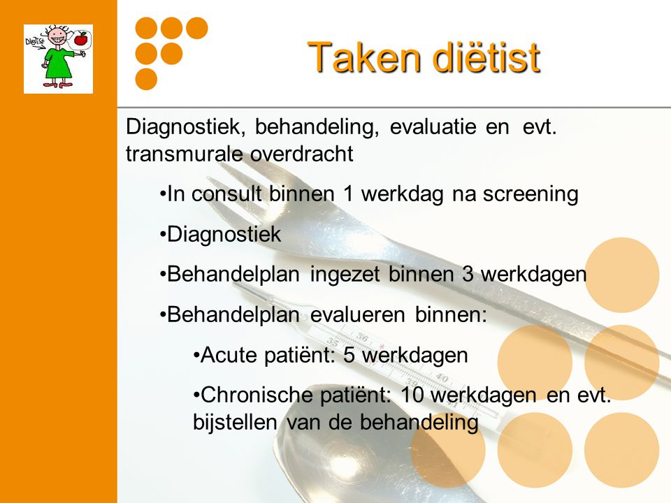 Taken diëtist Diagnostiek, behandeling, evaluatie en evt. transmurale overdracht. In consult binnen 1 werkdag na screening.