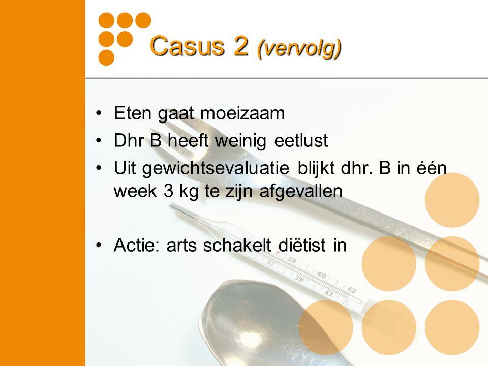 Casus 2 (vervolg) Eten gaat moeizaam Dhr B heeft weinig eetlust