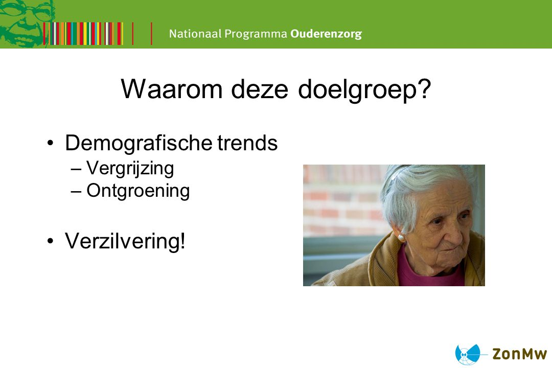 Waarom deze doelgroep Demografische trends Verzilvering! Vergrijzing