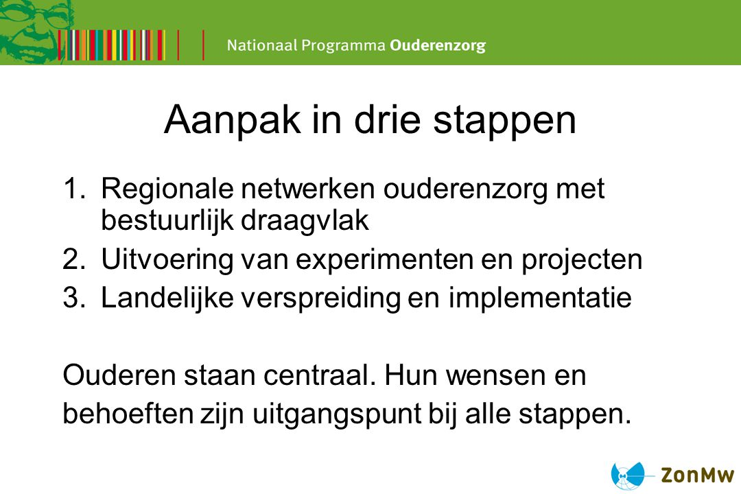 Aanpak in drie stappen Regionale netwerken ouderenzorg met bestuurlijk draagvlak. Uitvoering van experimenten en projecten.