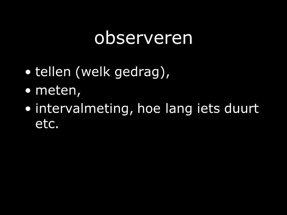 observeren tellen (welk gedrag), meten,