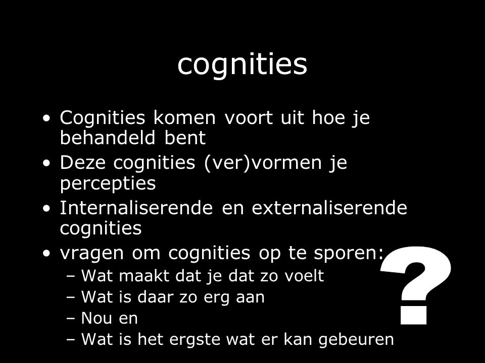 cognities Cognities komen voort uit hoe je behandeld bent