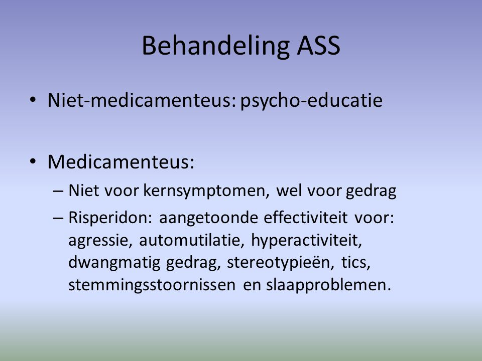 Behandeling ASS Niet-medicamenteus: psycho-educatie Medicamenteus: