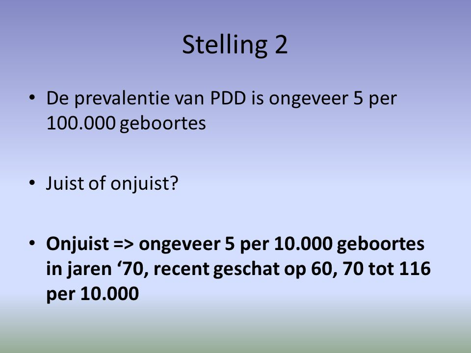 Stelling 2 De prevalentie van PDD is ongeveer 5 per 100.000 geboortes