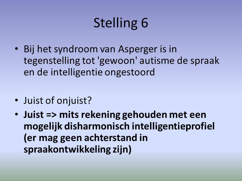 Stelling 6 Bij het syndroom van Asperger is in tegenstelling tot gewoon autisme de spraak en de intelligentie ongestoord.