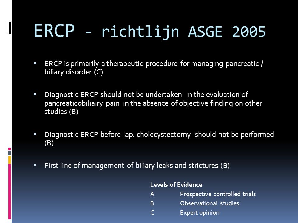 ERCP - richtlijn ASGE 2005 ERCP is primarily a therapeutic procedure for managing pancreatic / biliary disorder (C)