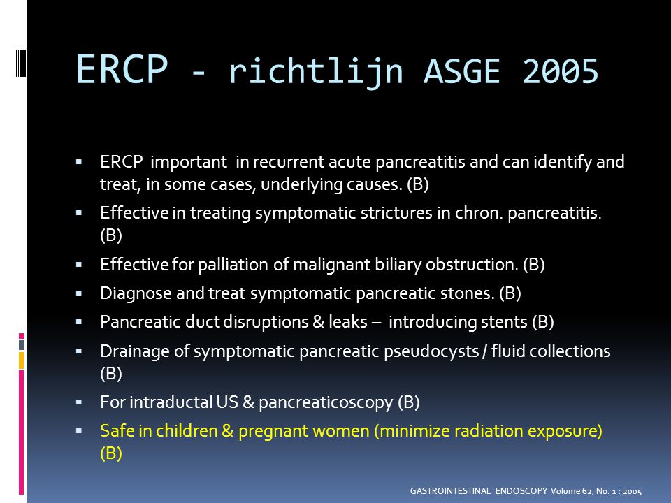 ERCP - richtlijn ASGE 2005 ERCP important in recurrent acute pancreatitis and can identify and treat, in some cases, underlying causes. (B)