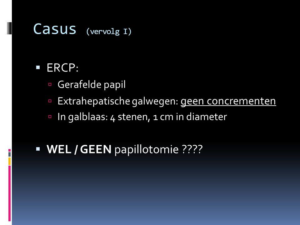Casus (vervolg I) ERCP: WEL / GEEN papillotomie Gerafelde papil