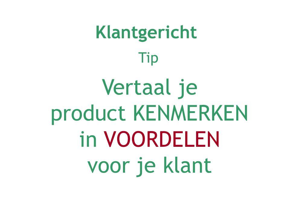 Vertaal je product KENMERKEN in VOORDELEN voor je klant Klantgericht