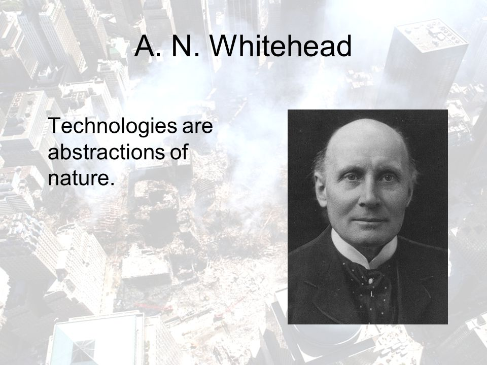 A. N. Whitehead Technologies are abstractions of nature.