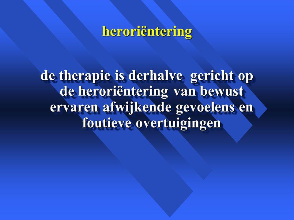 heroriëntering de therapie is derhalve gericht op de heroriëntering van bewust ervaren afwijkende gevoelens en foutieve overtuigingen.