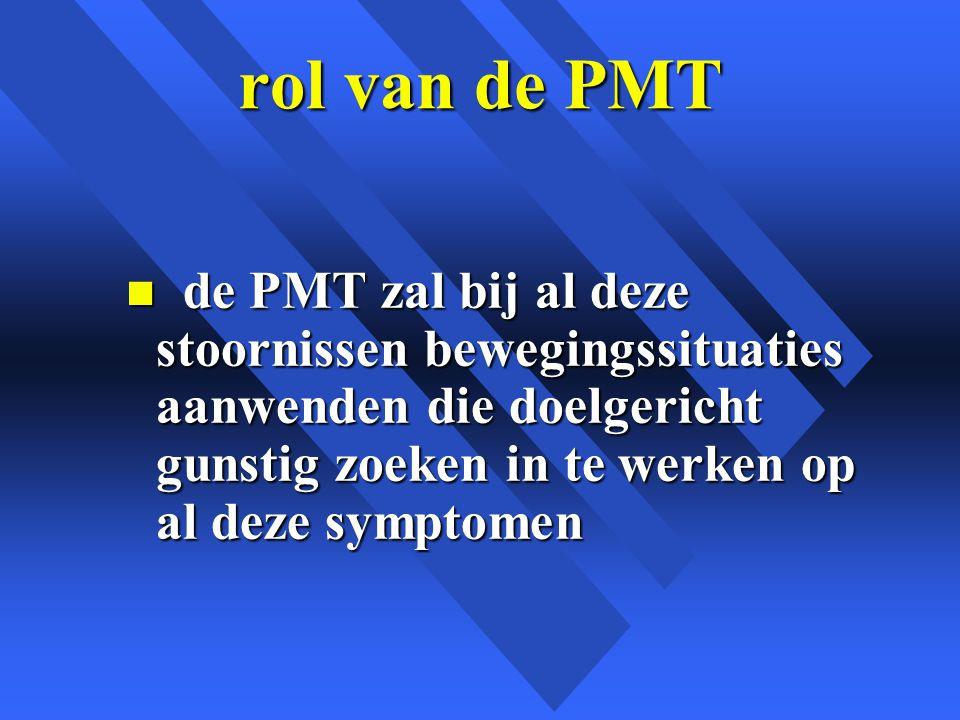rol van de PMT de PMT zal bij al deze stoornissen bewegingssituaties aanwenden die doelgericht gunstig zoeken in te werken op al deze symptomen.