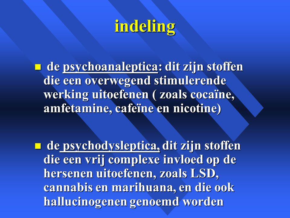 indeling de psychoanaleptica: dit zijn stoffen die een overwegend stimulerende werking uitoefenen ( zoals cocaïne, amfetamine, cafeïne en nicotine)