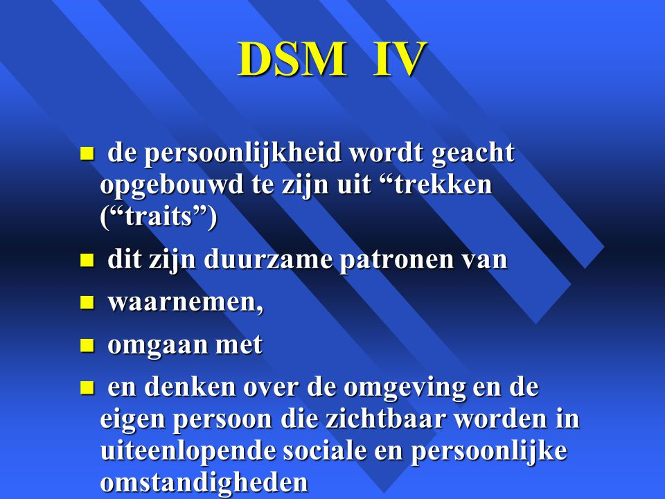 DSM IV de persoonlijkheid wordt geacht opgebouwd te zijn uit trekken ( traits ) dit zijn duurzame patronen van.