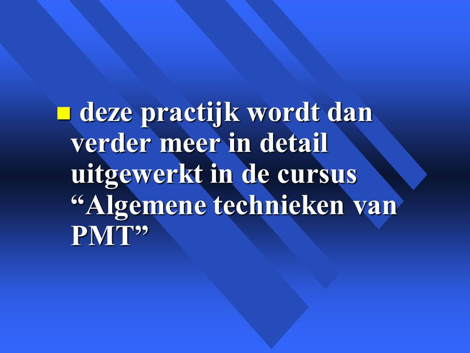 deze practijk wordt dan verder meer in detail uitgewerkt in de cursus Algemene technieken van PMT