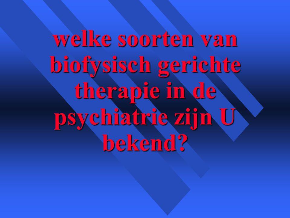 welke soorten van biofysisch gerichte therapie in de psychiatrie zijn U bekend
