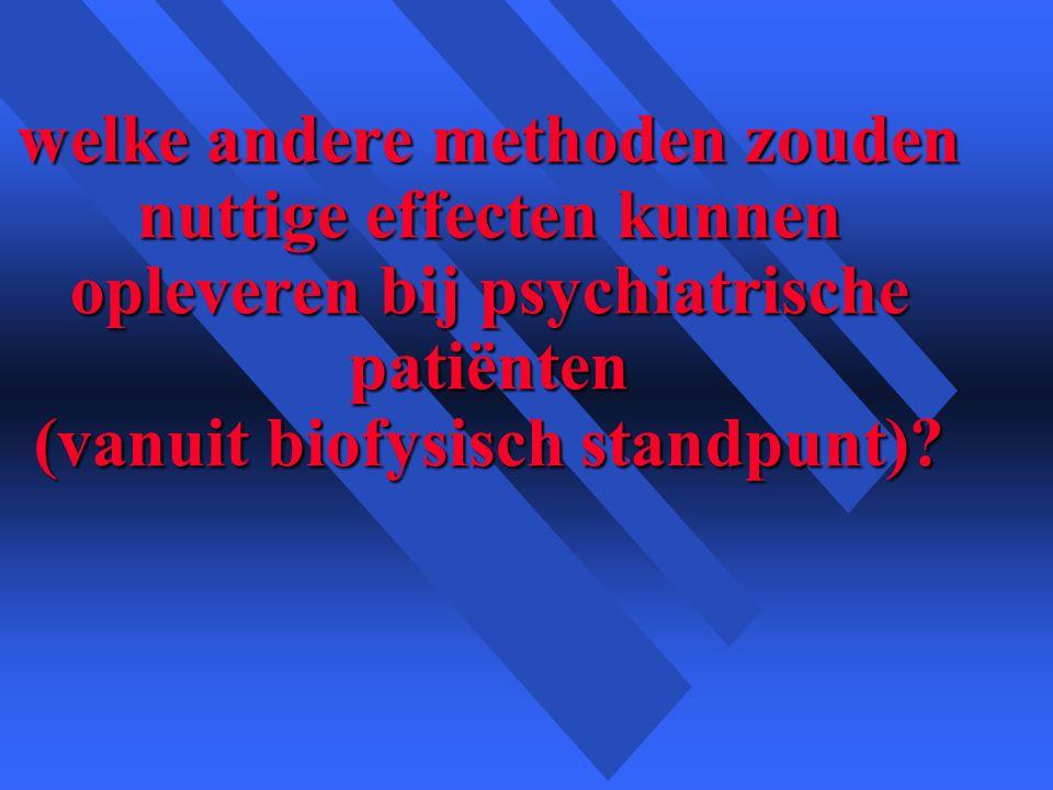 welke andere methoden zouden nuttige effecten kunnen opleveren bij psychiatrische patiënten (vanuit biofysisch standpunt)