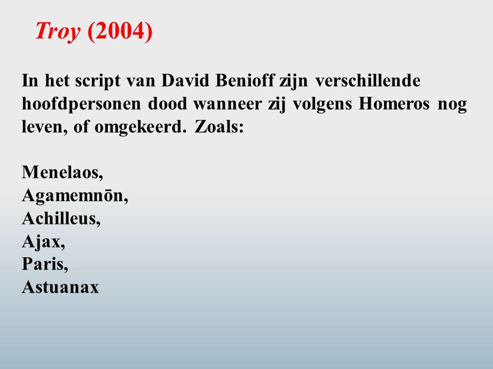 Troy (2004) In het script van David Benioff zijn verschillende hoofdpersonen dood wanneer zij volgens Homeros nog leven, of omgekeerd. Zoals: