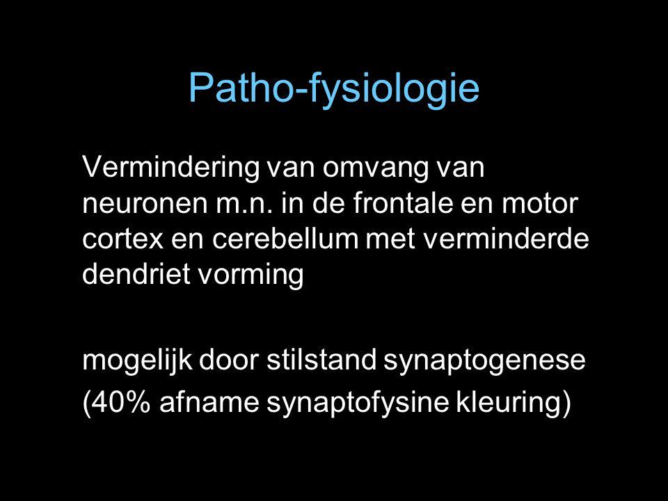 Patho-fysiologie Vermindering van omvang van neuronen m.n. in de frontale en motor cortex en cerebellum met verminderde dendriet vorming.