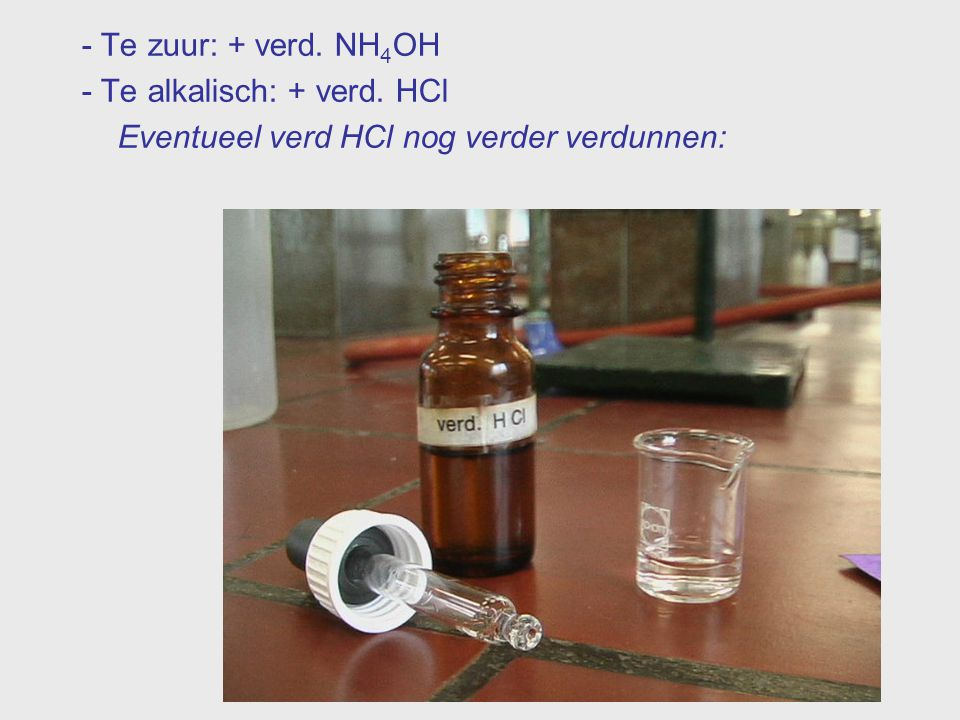 - Te zuur: + verd. NH4OH - Te alkalisch: + verd. HCl Eventueel verd HCl nog verder verdunnen: