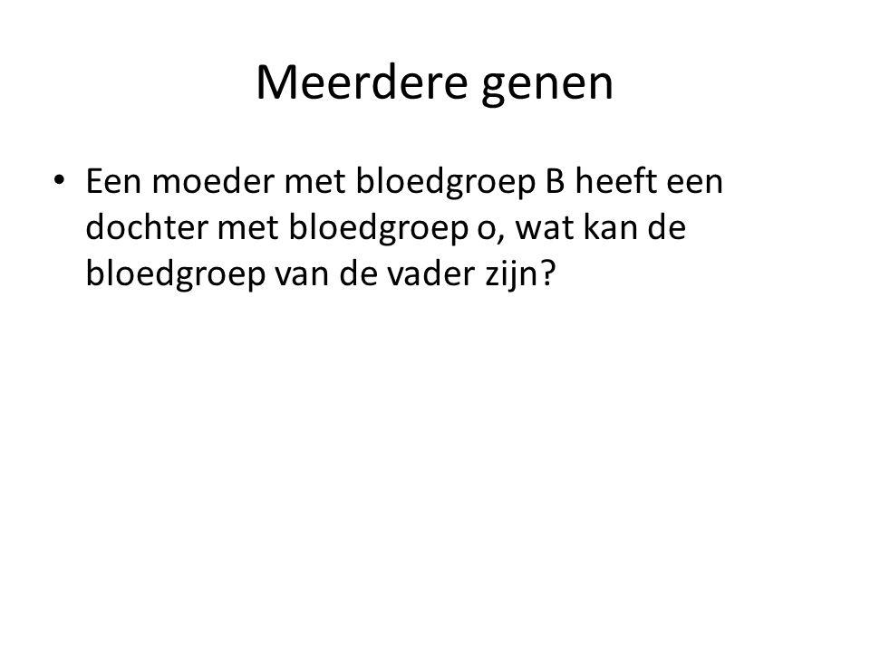 Meerdere genen Een moeder met bloedgroep B heeft een dochter met bloedgroep o, wat kan de bloedgroep van de vader zijn