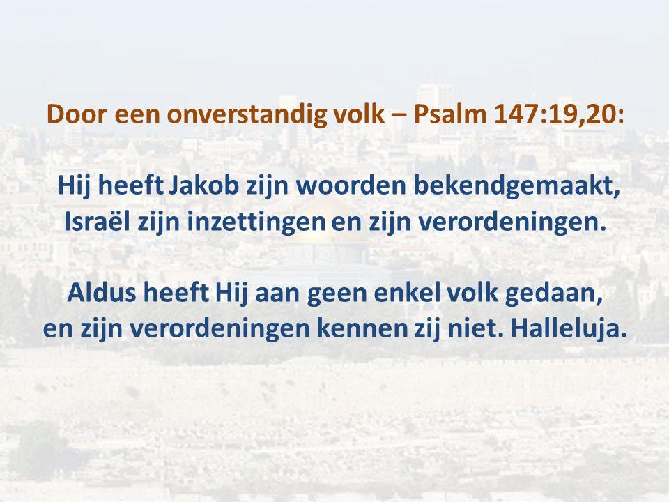 Door een onverstandig volk – Psalm 147:19,20: Hij heeft Jakob zijn woorden bekendgemaakt, Israël zijn inzettingen en zijn verordeningen.