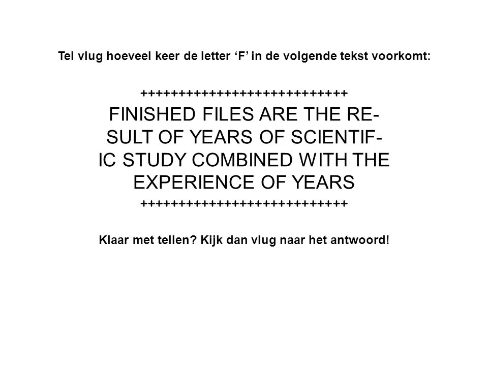 Tel vlug hoeveel keer de letter 'F' in de volgende tekst voorkomt: +++++++++++++++++++++++++++ FINISHED FILES ARE THE RE- SULT OF YEARS OF SCIENTIF- IC STUDY COMBINED WITH THE EXPERIENCE OF YEARS +++++++++++++++++++++++++++ Klaar met tellen.