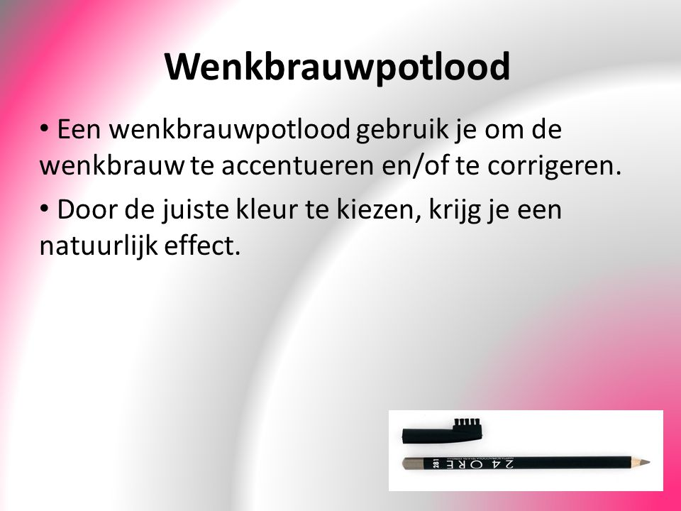 Wenkbrauwpotlood Een wenkbrauwpotlood gebruik je om de wenkbrauw te accentueren en/of te corrigeren.