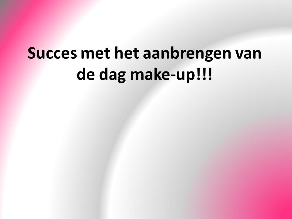 Succes met het aanbrengen van de dag make-up!!!