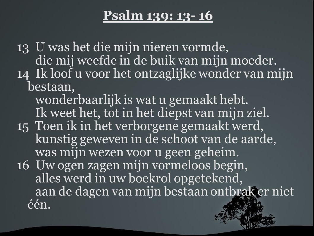 Psalm 139: 13- 16 13 U was het die mijn nieren vormde, die mij weefde in de buik van mijn moeder.