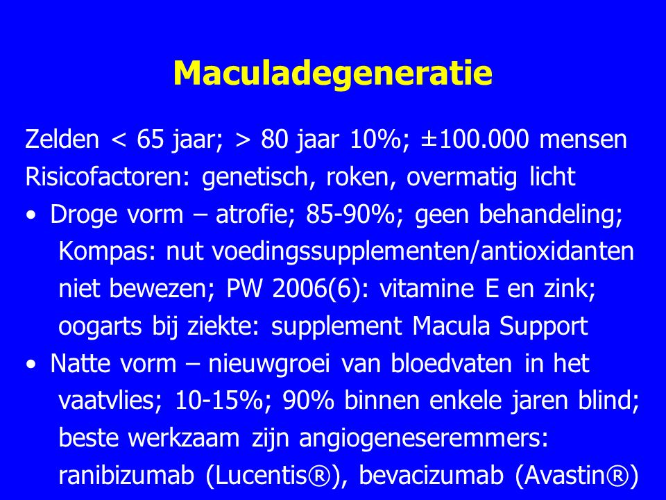 Maculadegeneratie Zelden < 65 jaar; > 80 jaar 10%; ±100.000 mensen. Risicofactoren: genetisch, roken, overmatig licht.