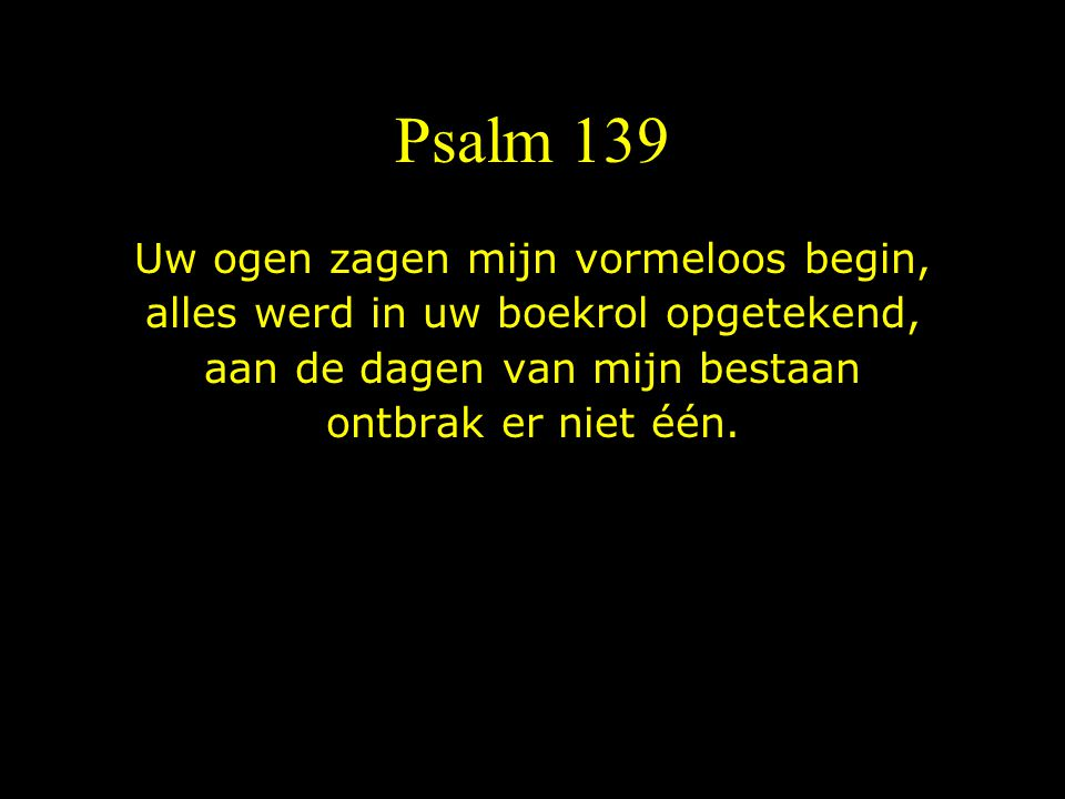 Psalm 139 Uw ogen zagen mijn vormeloos begin,