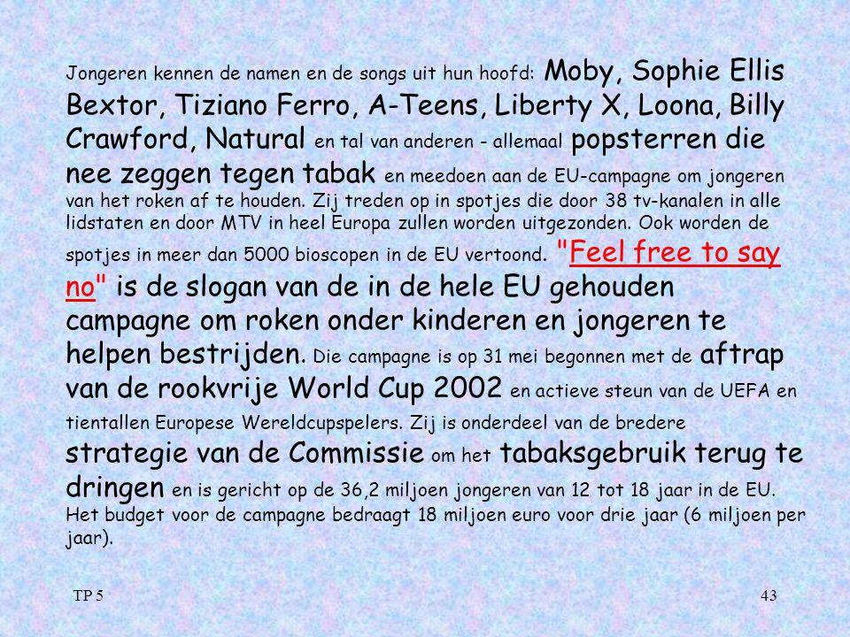 Jongeren kennen de namen en de songs uit hun hoofd: Moby, Sophie Ellis Bextor, Tiziano Ferro, A-Teens, Liberty X, Loona, Billy Crawford, Natural en tal van anderen - allemaal popsterren die nee zeggen tegen tabak en meedoen aan de EU-campagne om jongeren van het roken af te houden. Zij treden op in spotjes die door 38 tv-kanalen in alle lidstaten en door MTV in heel Europa zullen worden uitgezonden. Ook worden de spotjes in meer dan 5000 bioscopen in de EU vertoond. Feel free to say no is de slogan van de in de hele EU gehouden campagne om roken onder kinderen en jongeren te helpen bestrijden. Die campagne is op 31 mei begonnen met de aftrap van de rookvrije World Cup 2002 en actieve steun van de UEFA en tientallen Europese Wereldcupspelers. Zij is onderdeel van de bredere strategie van de Commissie om het tabaksgebruik terug te dringen en is gericht op de 36,2 miljoen jongeren van 12 tot 18 jaar in de EU. Het budget voor de campagne bedraagt 18 miljoen euro voor drie jaar (6 miljoen per jaar).