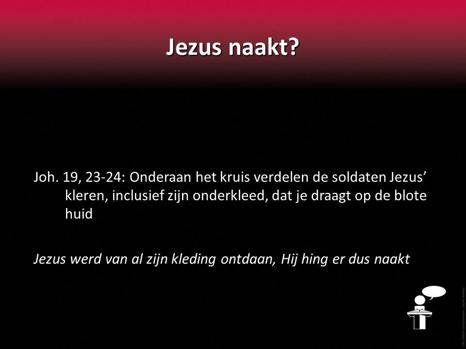 Jezus naakt Joh. 19, 23-24: Onderaan het kruis verdelen de soldaten Jezus' kleren, inclusief zijn onderkleed, dat je draagt op de blote huid.