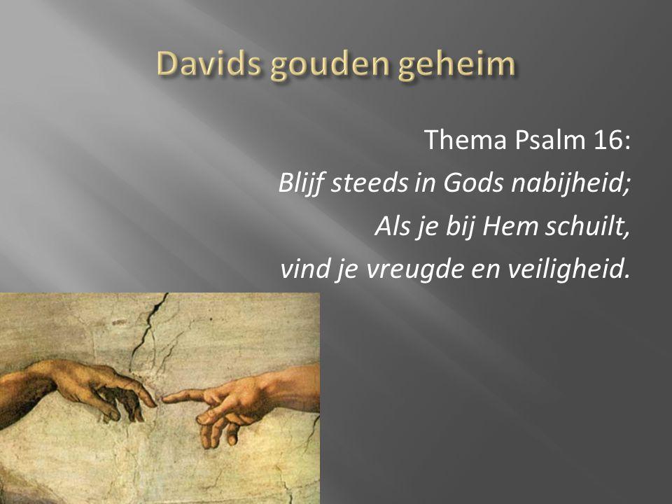 Davids gouden geheim Thema Psalm 16: Blijf steeds in Gods nabijheid; Als je bij Hem schuilt, vind je vreugde en veiligheid.