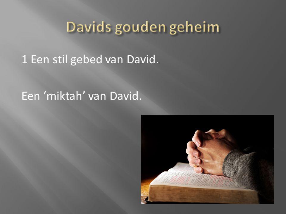 Davids gouden geheim 1 Een stil gebed van David. Een 'miktah' van David.