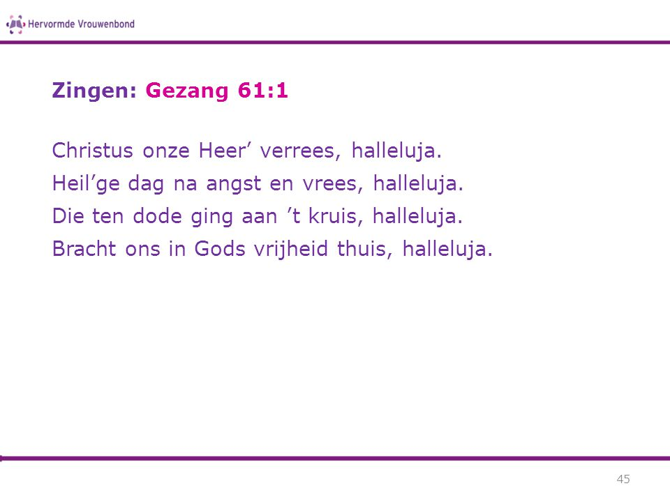 Zingen: Gezang 61:1 Christus onze Heer' verrees, halleluja. Heil'ge dag na angst en vrees, halleluja.