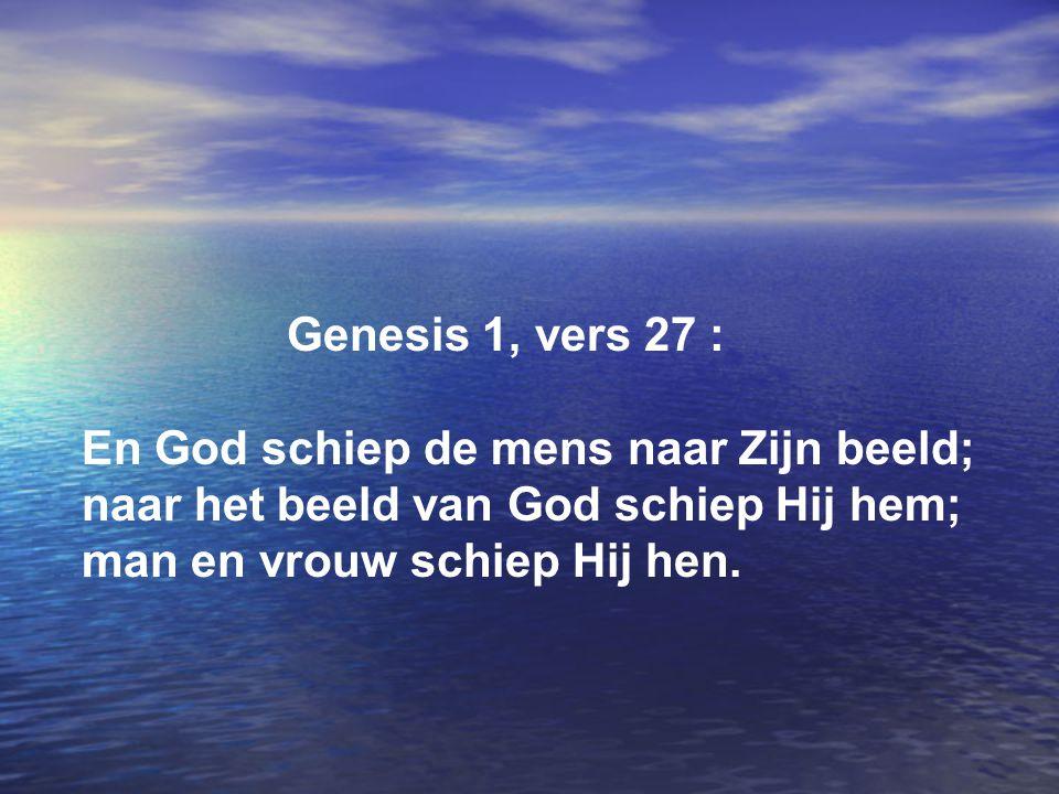 Genesis 1, vers 27 : En God schiep de mens naar Zijn beeld; naar het beeld van God schiep Hij hem; man en vrouw schiep Hij hen.