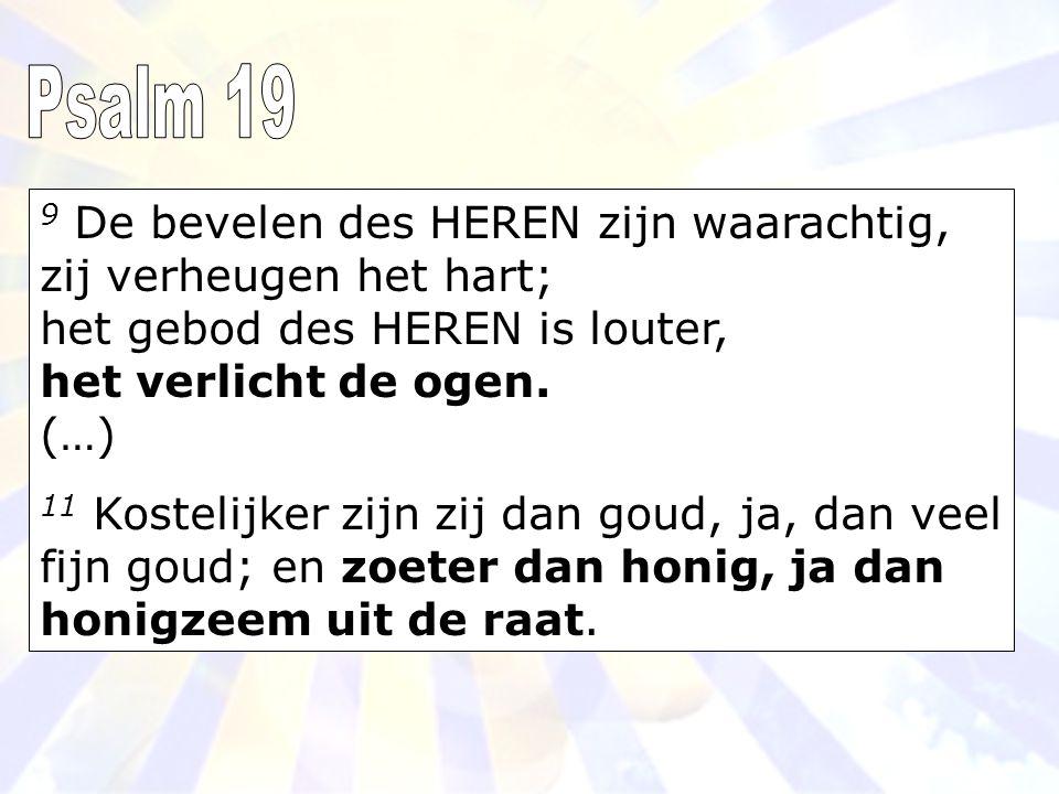 Psalm 19 9 De bevelen des HEREN zijn waarachtig, zij verheugen het hart; het gebod des HEREN is louter, het verlicht de ogen. (…)