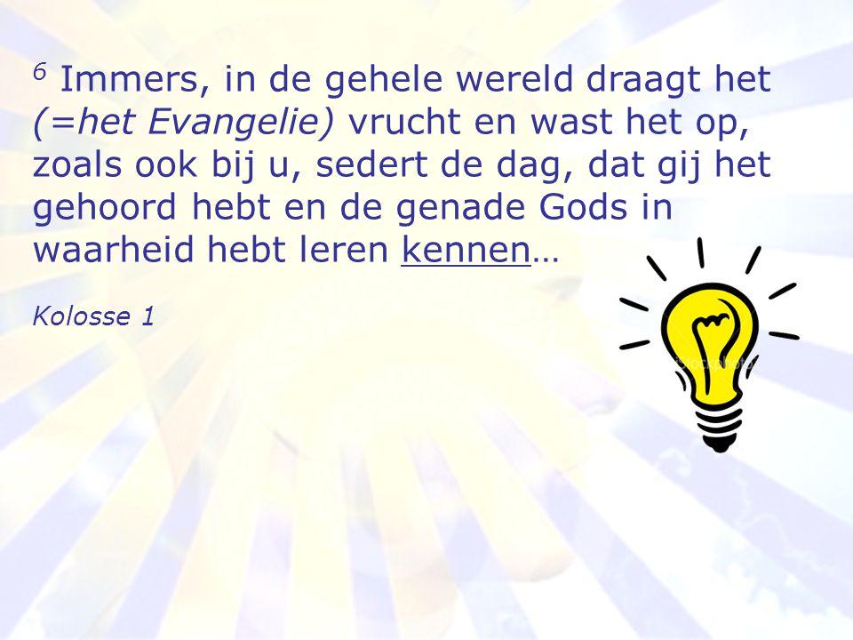 6 Immers, in de gehele wereld draagt het (=het Evangelie) vrucht en wast het op, zoals ook bij u, sedert de dag, dat gij het gehoord hebt en de genade Gods in waarheid hebt leren kennen…