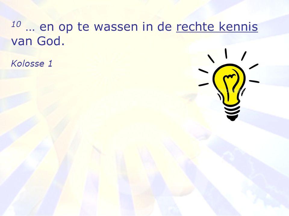 10 … en op te wassen in de rechte kennis van God.