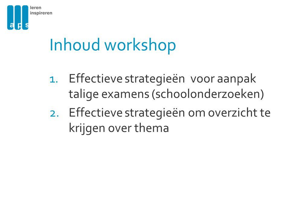 Inhoud workshop Effectieve strategieën voor aanpak talige examens (schoolonderzoeken) Effectieve strategieën om overzicht te krijgen over thema.
