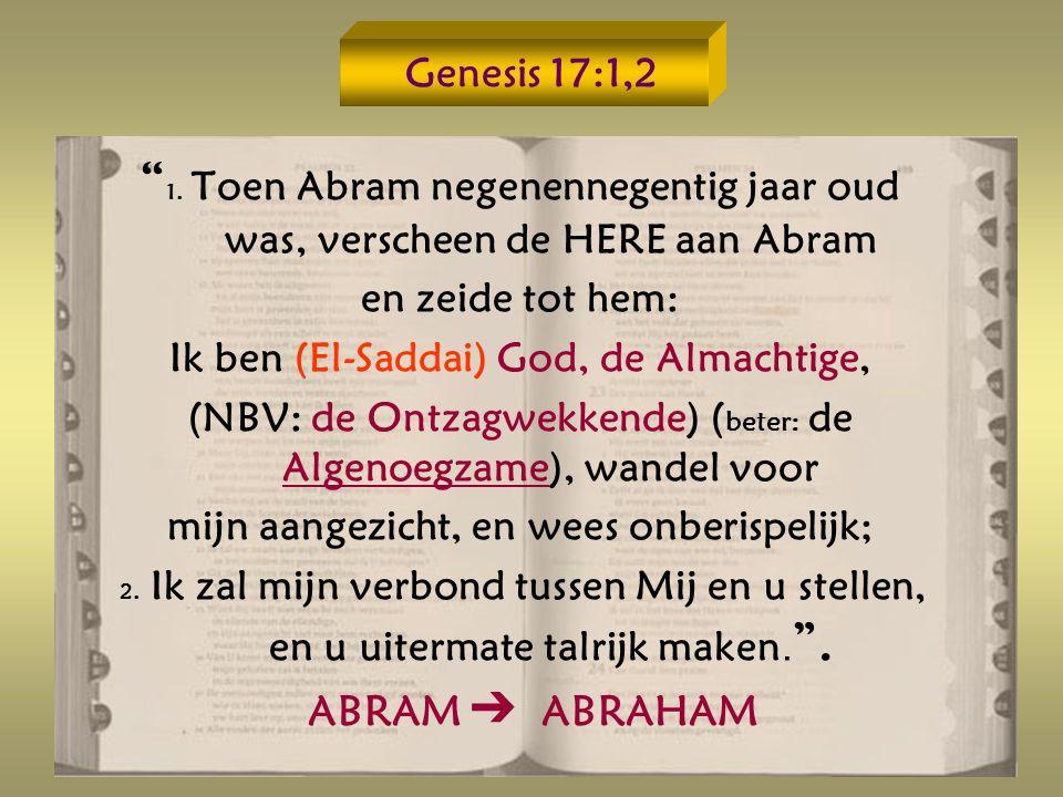 Genesis 17:1,2 1. Toen Abram negenennegentig jaar oud was, verscheen de HERE aan Abram. en zeide tot hem: