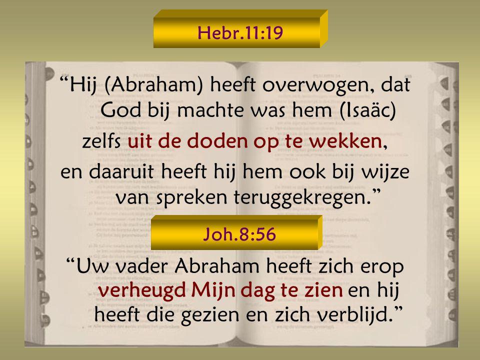 Hij (Abraham) heeft overwogen, dat God bij machte was hem (Isaäc)